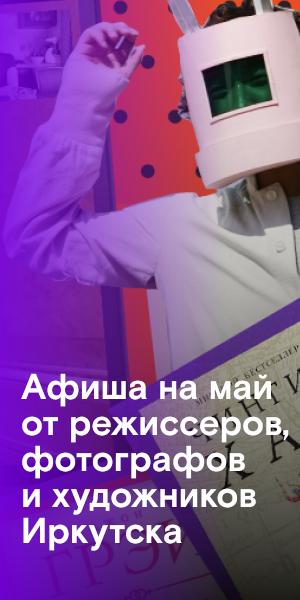 Что делать в майские: рекомендуют режиссеры, фотографы и художники Иркутска